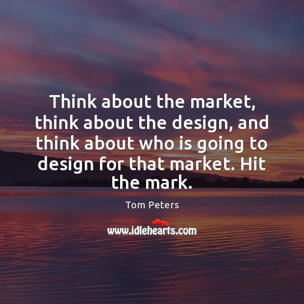Think about the market, think about the design, and think about who Tom Peters Picture Quote