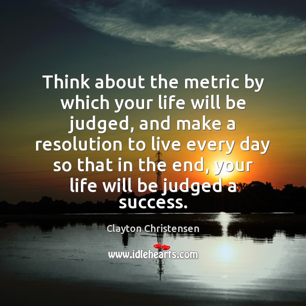 Image, Think about the metric by which your life will be judged, and