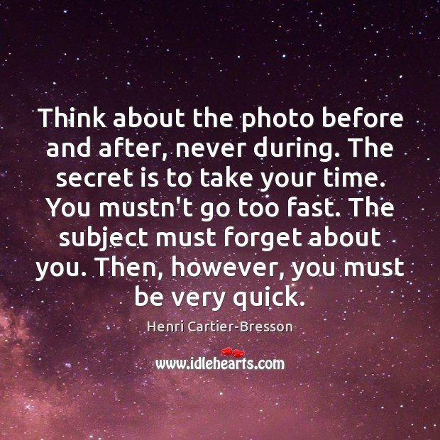 Image, Think about the photo before and after, never during. The secret is
