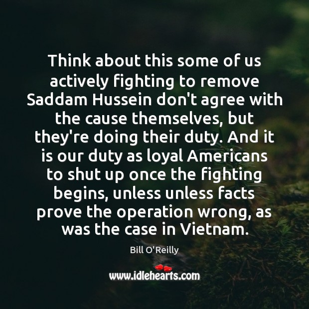 Think about this some of us actively fighting to remove Saddam Hussein Bill O'Reilly Picture Quote