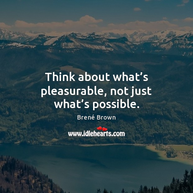 Image, Think about what's pleasurable, not just what's possible.