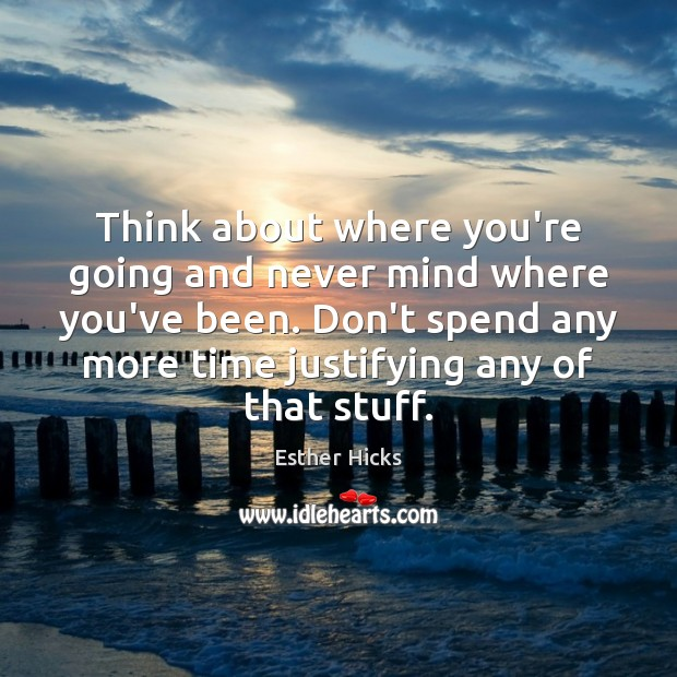 Think about where you're going and never mind where you've been. Don't Image