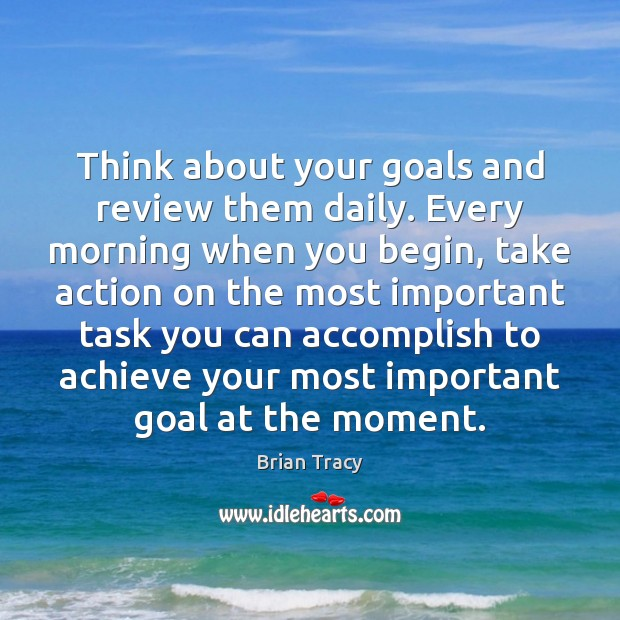 Think about your goals and review them daily. Every morning when you Brian Tracy Picture Quote