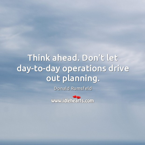 Image, Think ahead. Don't let day-to-day operations drive out planning.