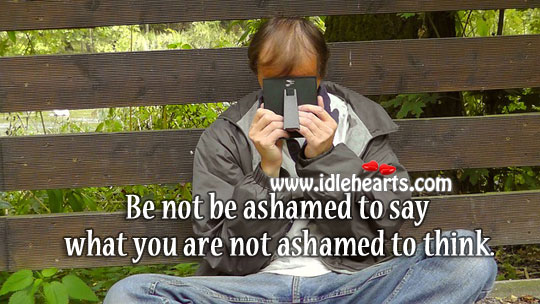 Image, Be not be ashamed to say what you are not ashamed to think.