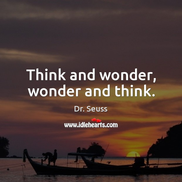 Think and wonder, wonder and think. Dr. Seuss Picture Quote
