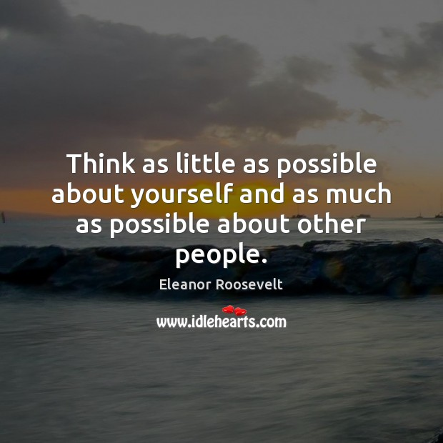 Think as little as possible about yourself and as much as possible about other people. Eleanor Roosevelt Picture Quote