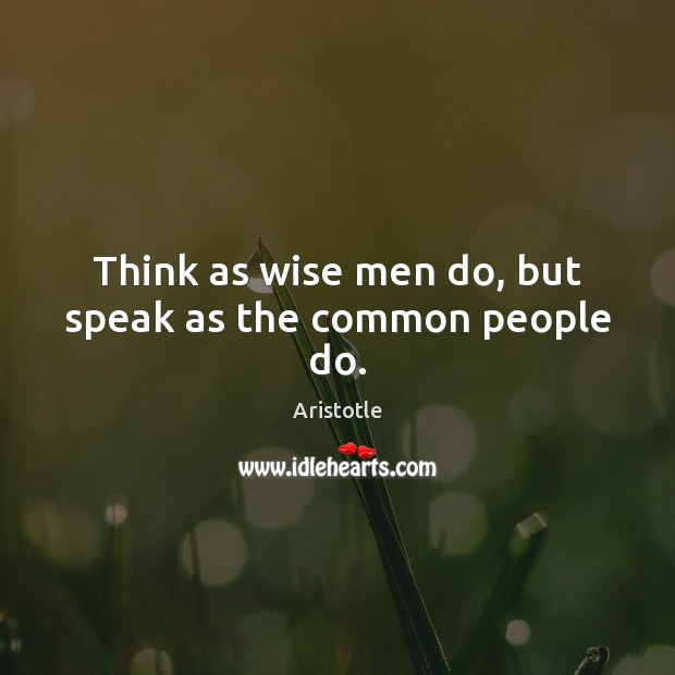Image, Think as wise men do, but speak as the common people do.