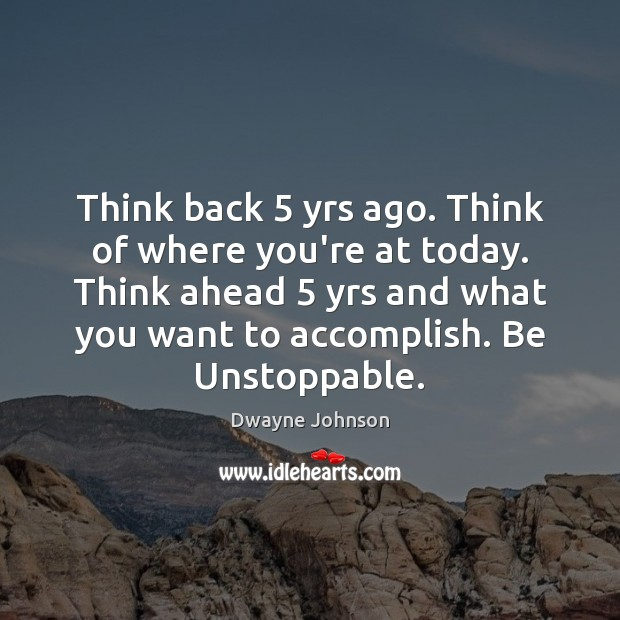 Think back 5 yrs ago. Think of where you're at today. Think ahead 5 Unstoppable Quotes Image