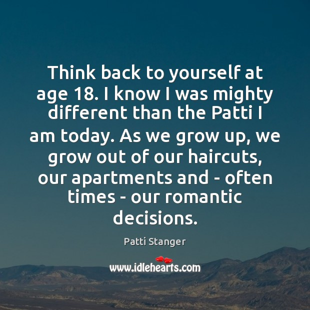 Think back to yourself at age 18. I know I was mighty different Patti Stanger Picture Quote