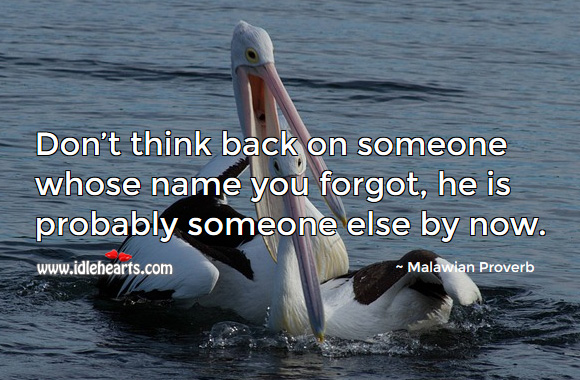 Don't think back on someone whose name you forgot, he is probably someone else by now. Malawian Proverbs Image