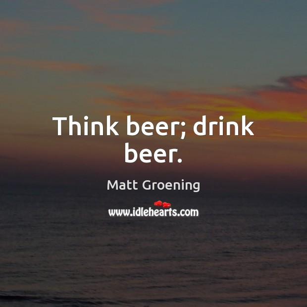 Think beer; drink beer. Matt Groening Picture Quote