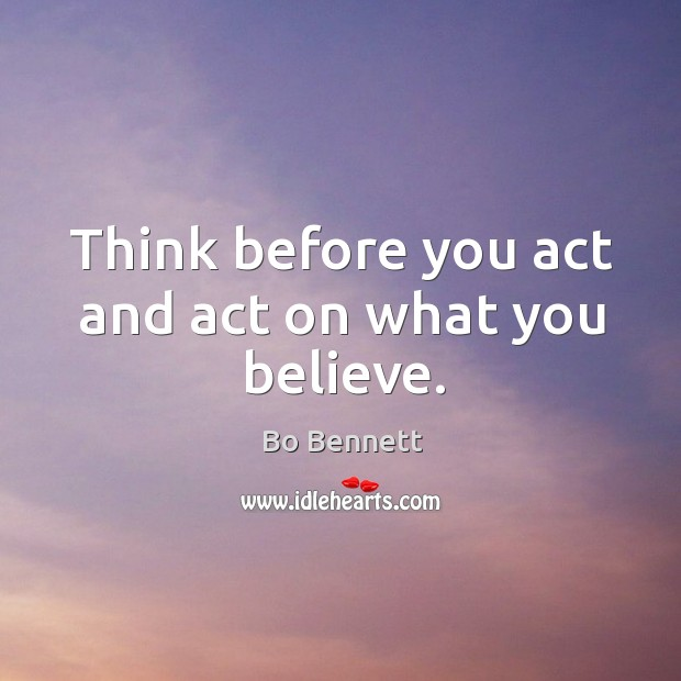 Think before you act and act on what you believe. Bo Bennett Picture Quote