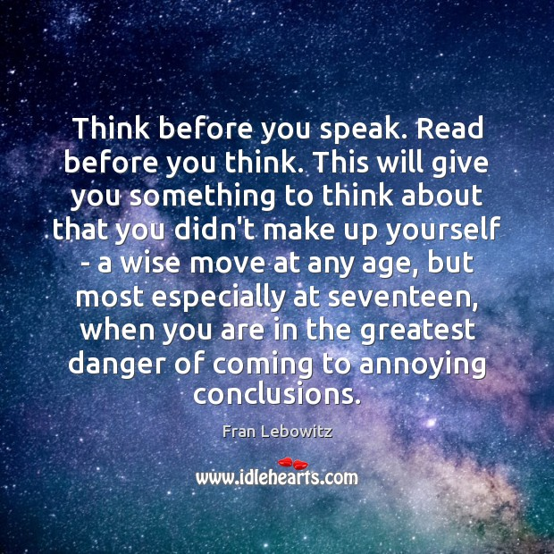 Think before you speak. Read before you think. This will give you Fran Lebowitz Picture Quote