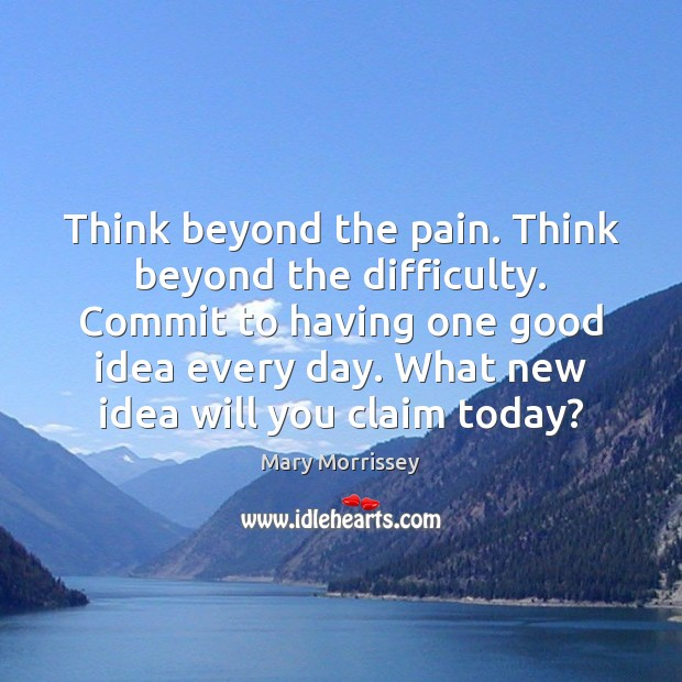 Think beyond the pain. Think beyond the difficulty. Commit to having one Mary Morrissey Picture Quote
