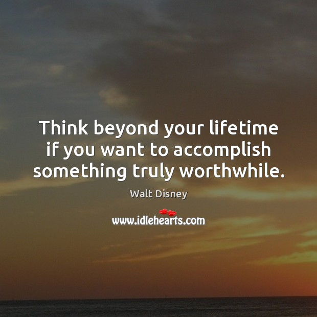 Image, Think beyond your lifetime if you want to accomplish something truly worthwhile.