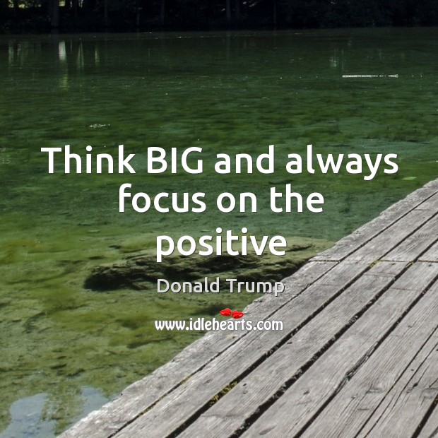 Think BIG and always focus on the positive Image