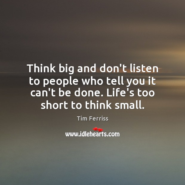 Think big and don't listen to people who tell you it can't Image