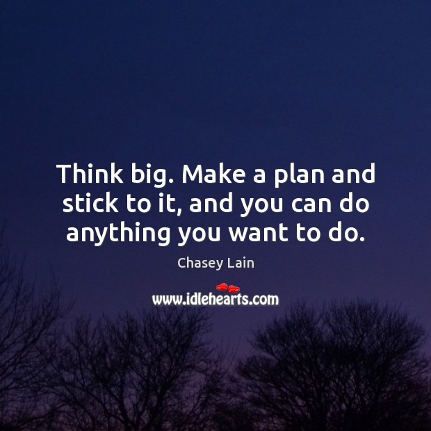 Think big. Make a plan and stick to it, and you can do anything you want to do. Plan Quotes Image