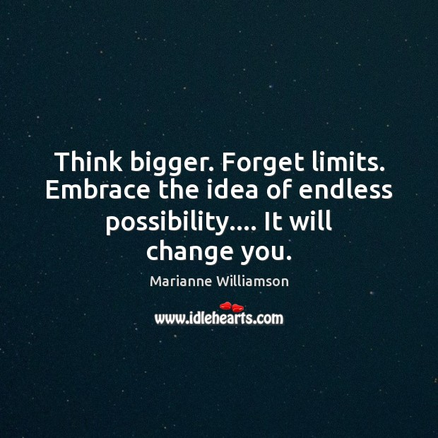 Think bigger. Forget limits. Embrace the idea of endless possibility…. It will Image
