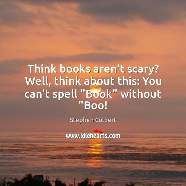 """Think books aren't scary? Well, think about this: You can't spell """"Book"""" without """"Boo! Stephen Colbert Picture Quote"""