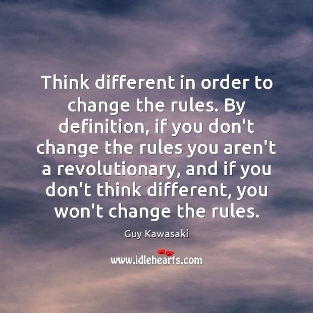 Think different in order to change the rules. By definition, if you Guy Kawasaki Picture Quote