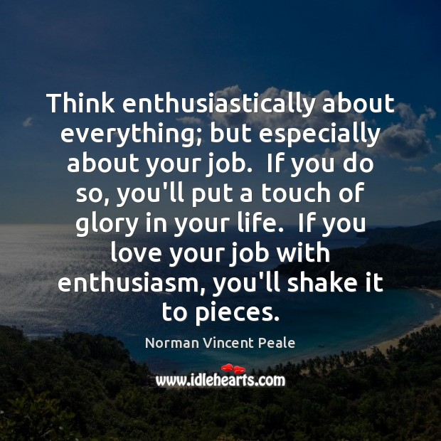 Think enthusiastically about everything; but especially about your job.  If you do Norman Vincent Peale Picture Quote