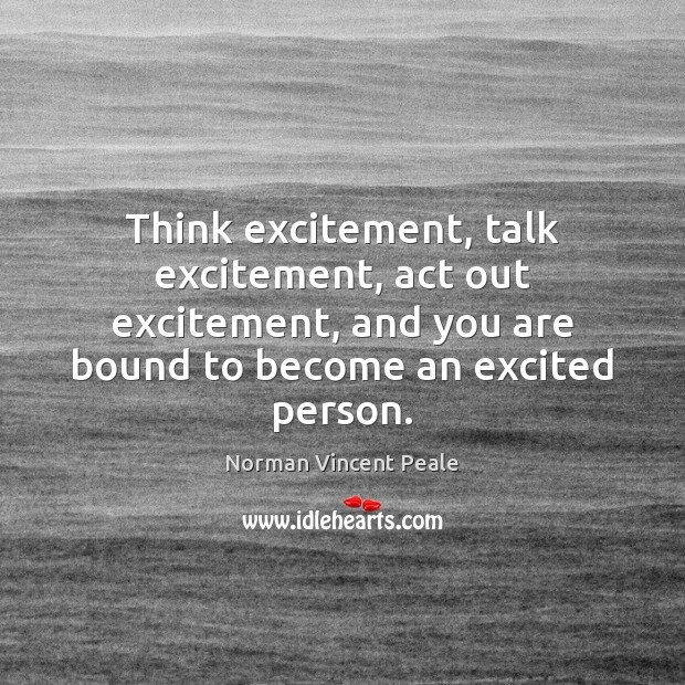 Think excitement, talk excitement, act out excitement, and you are bound to Norman Vincent Peale Picture Quote