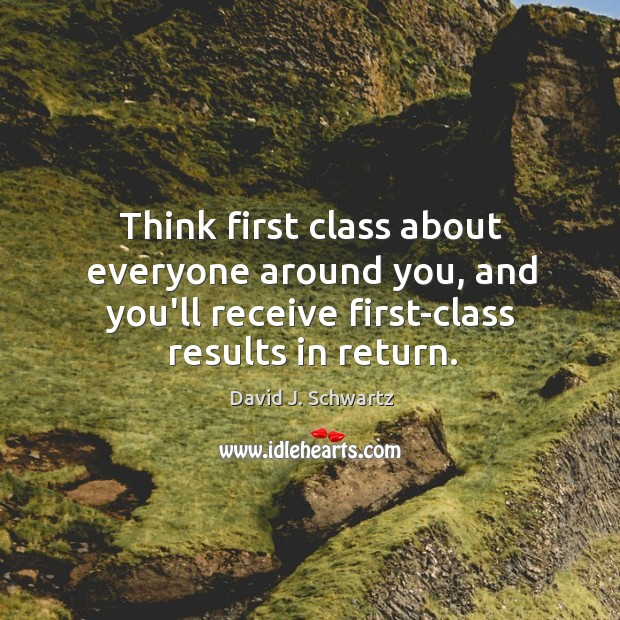 Think first class about everyone around you, and you'll receive first-class results David J. Schwartz Picture Quote