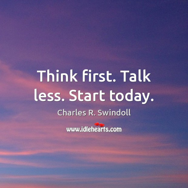 Think first. Talk less. Start today. Charles R. Swindoll Picture Quote