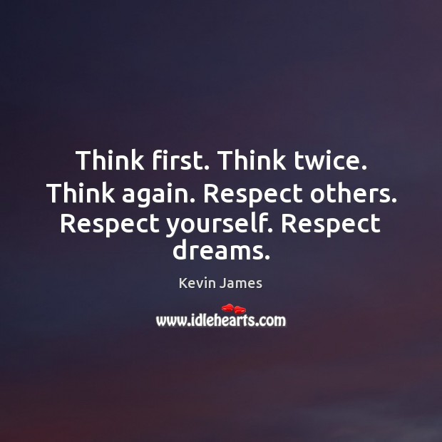 Think first. Think twice. Think again. Respect others. Respect yourself. Respect dreams. Kevin James Picture Quote