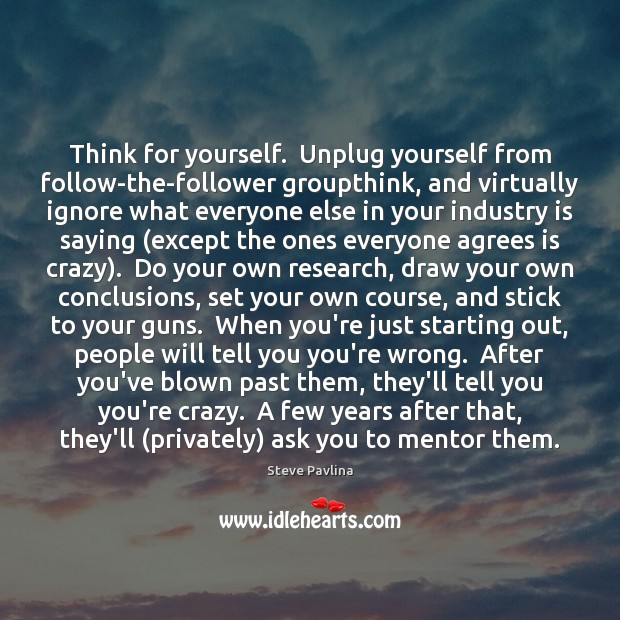 Image, Think for yourself.  Unplug yourself from follow-the-follower groupthink, and virtually ignore what