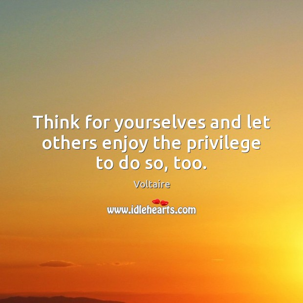 Think for yourselves and let others enjoy the privilege to do so, too. Voltaire Picture Quote
