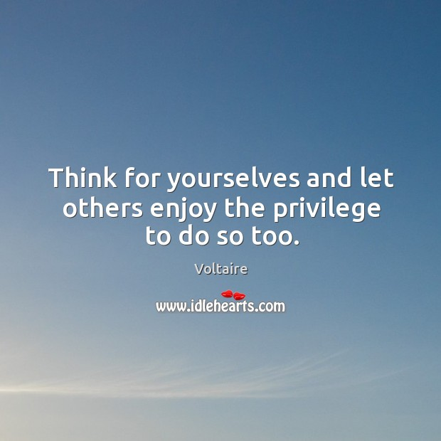 Think for yourselves and let others enjoy the privilege to do so too. Image