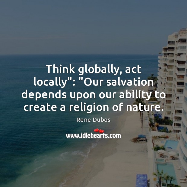 """Think globally, act locally"""": """"Our salvation depends upon our ability to create Rene Dubos Picture Quote"""