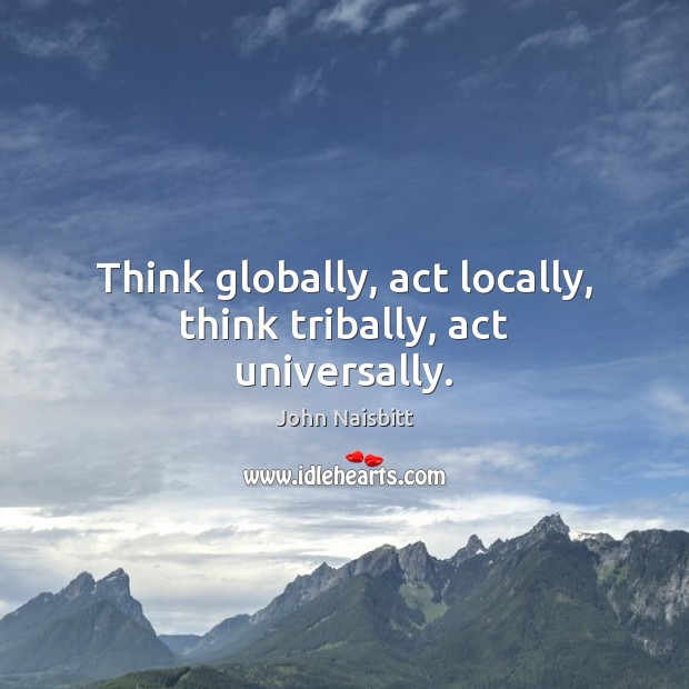 Think globally, act locally, think tribally, act universally. Image