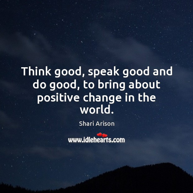 Think good, speak good and do good, to bring about positive change in the world. Shari Arison Picture Quote