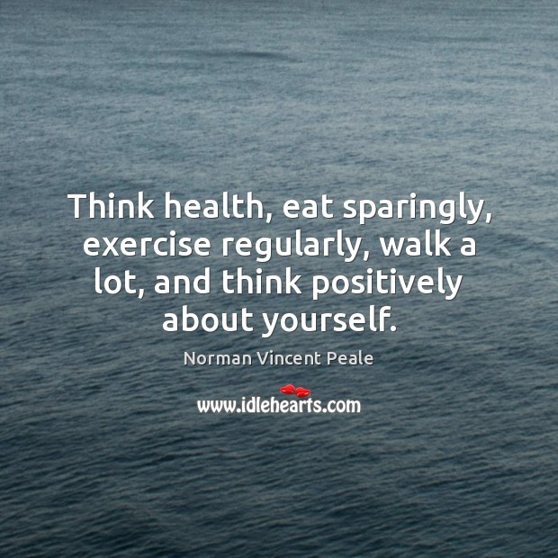 Think health, eat sparingly, exercise regularly, walk a lot, and think positively Norman Vincent Peale Picture Quote
