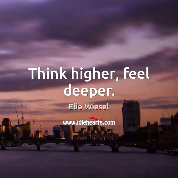 Think higher, feel deeper. Elie Wiesel Picture Quote
