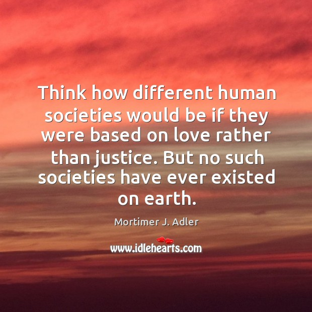 Image, Think how different human societies would be if they were based on love rather than justice.