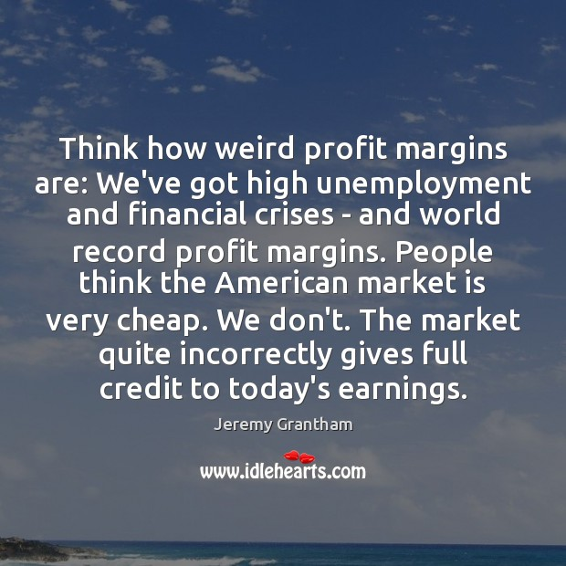 Think how weird profit margins are: We've got high unemployment and financial Jeremy Grantham Picture Quote