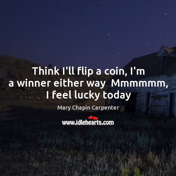 Think I'll flip a coin, I'm a winner either way  Mmmmmm, I feel lucky today Image