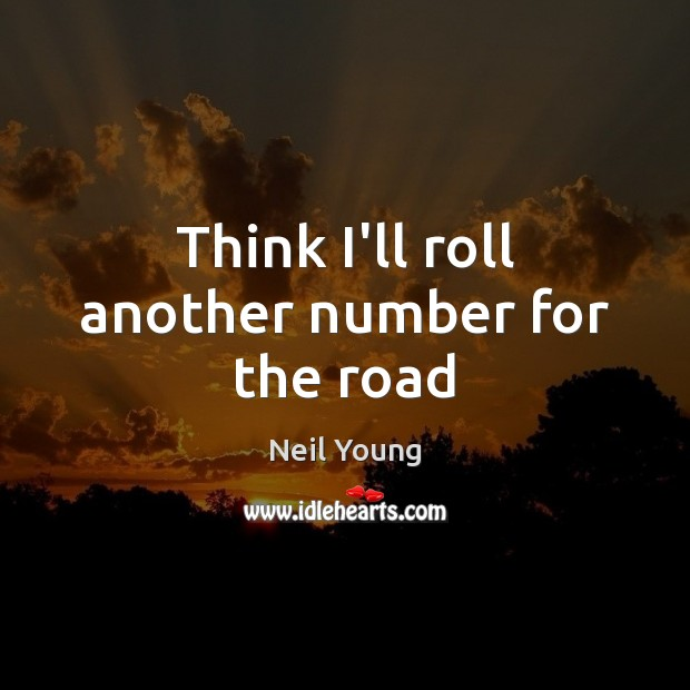 Think I'll roll another number for the road Neil Young Picture Quote
