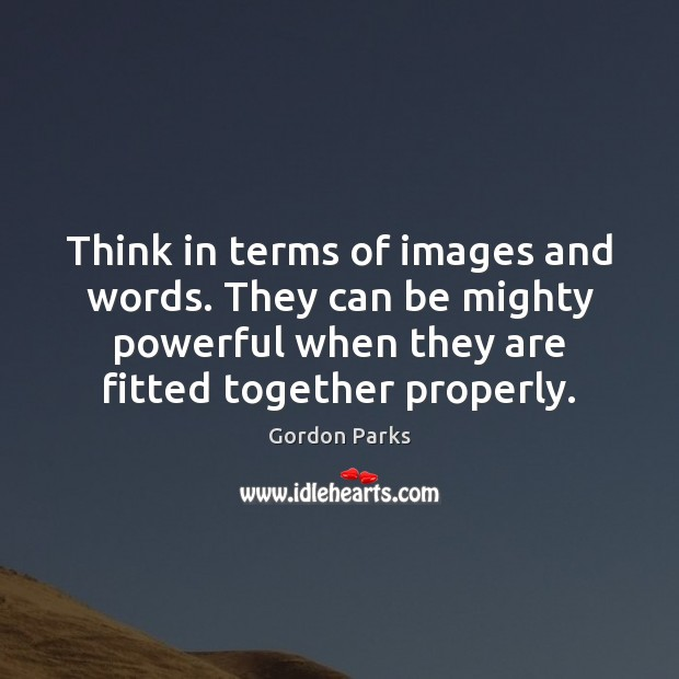 Gordon Parks Picture Quote image saying: Think in terms of images and words. They can be mighty powerful