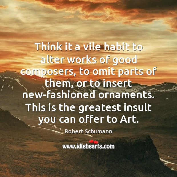 Image, Think it a vile habit to alter works of good composers, to