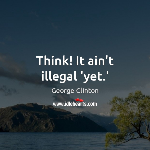Think! It ain't illegal 'yet.' Image