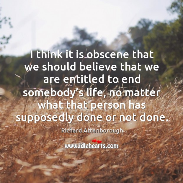 Think it is obscene that we should believe that we are entitled to end somebody's life Image