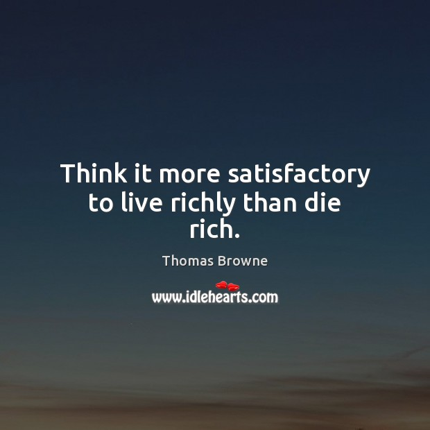 Think it more satisfactory to live richly than die rich. Image