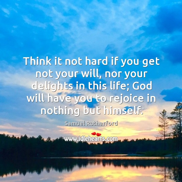 Think it not hard if you get not your will, nor your delights in this life; God will have you to rejoice in nothing but himself. Image