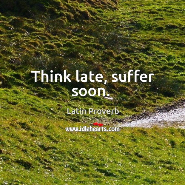 Image, Think late, suffer soon.